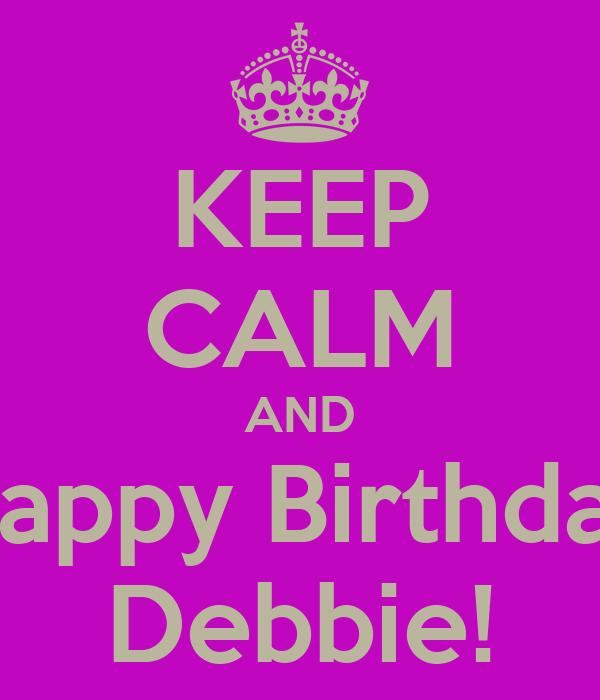 KEEP CALM AND Happy Birthday Debbie!