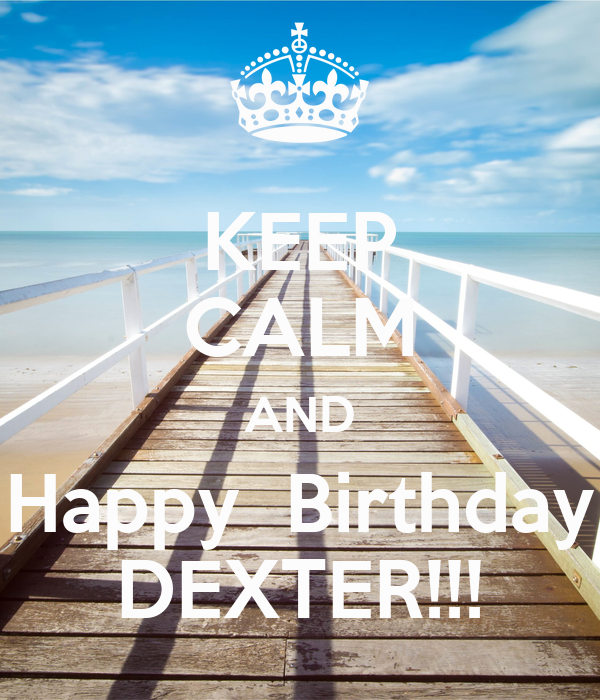 KEEP CALM AND Happy  Birthday DEXTER!!!