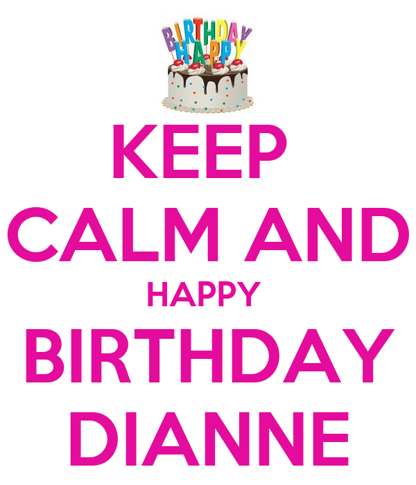 KEEP  CALM AND HAPPY  BIRTHDAY DIANNE