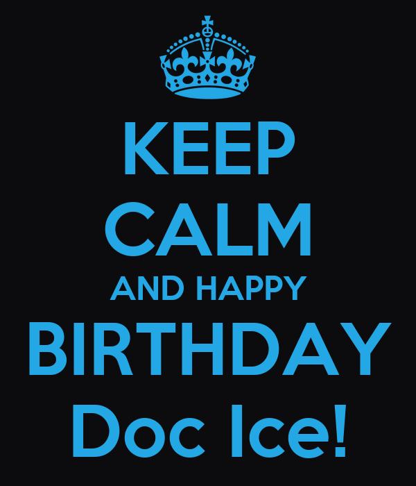 KEEP CALM AND HAPPY BIRTHDAY Doc Ice!