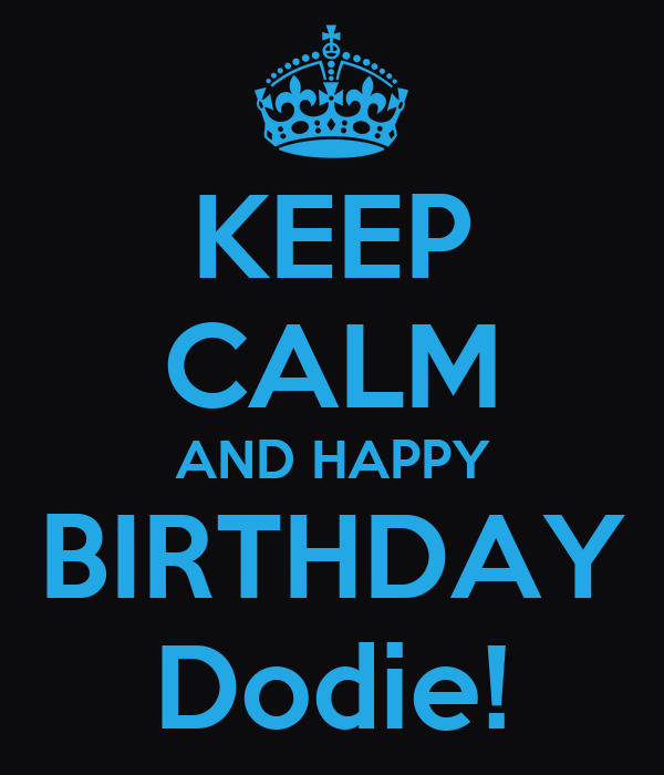 KEEP CALM AND HAPPY BIRTHDAY Dodie!