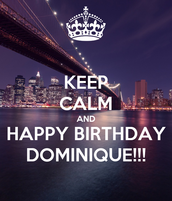 KEEP CALM AND HAPPY BIRTHDAY DOMINIQUE!!!