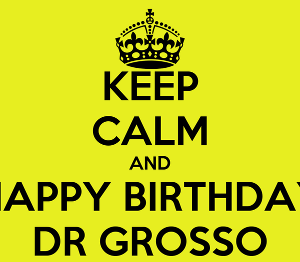 KEEP CALM AND HAPPY BIRTHDAY DR GROSSO