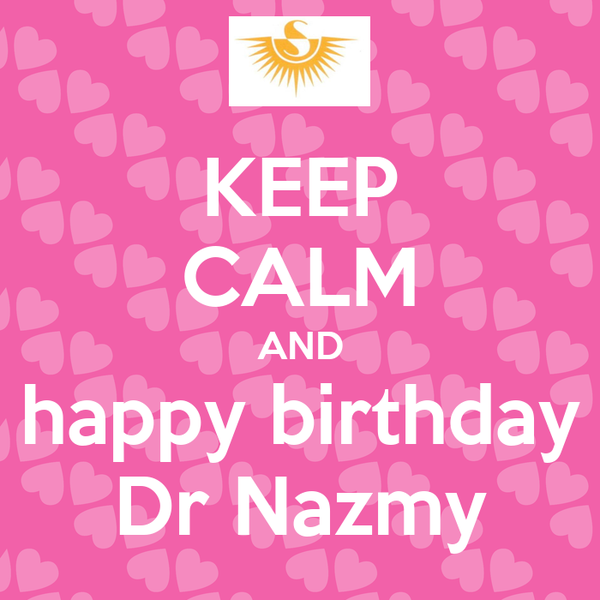KEEP CALM AND happy birthday Dr Nazmy