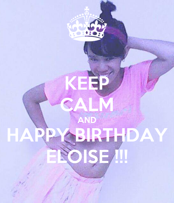 KEEP CALM AND HAPPY BIRTHDAY ELOISE !!!