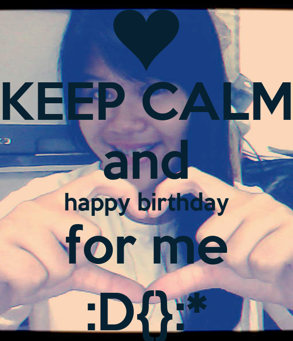 KEEP CALM and happy birthday for me :D{}:*