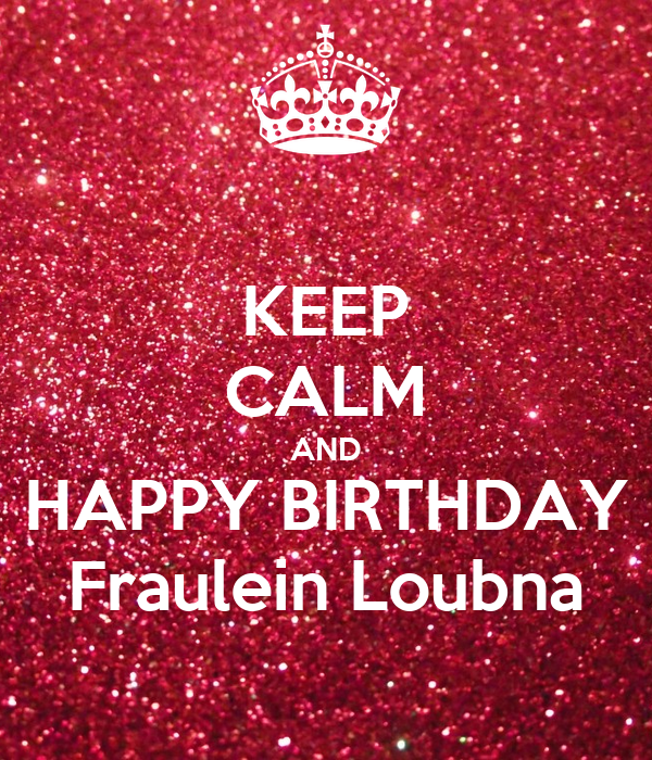 KEEP CALM AND HAPPY BIRTHDAY Fraulein Loubna