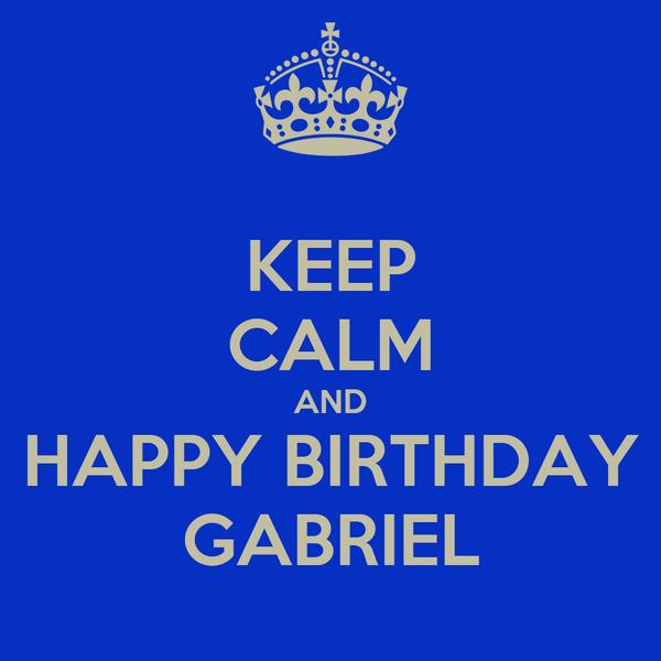 KEEP CALM AND HAPPY BIRTHDAY GABRIEL