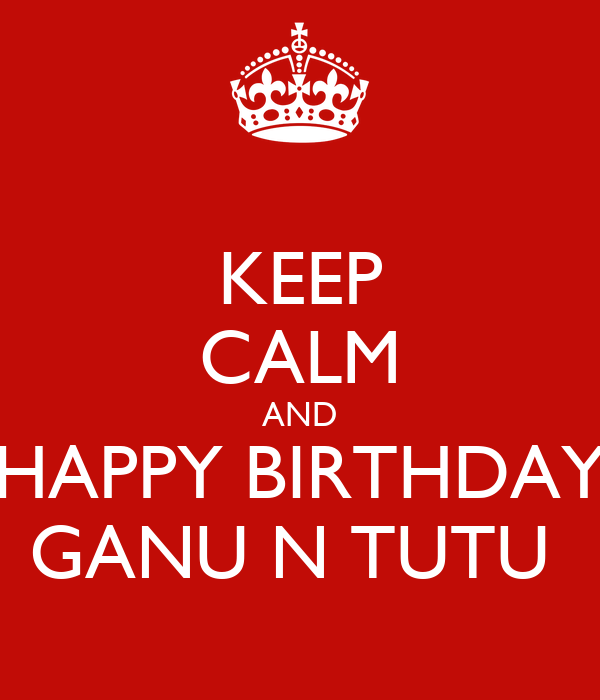KEEP CALM AND HAPPY BIRTHDAY GANU N TUTU