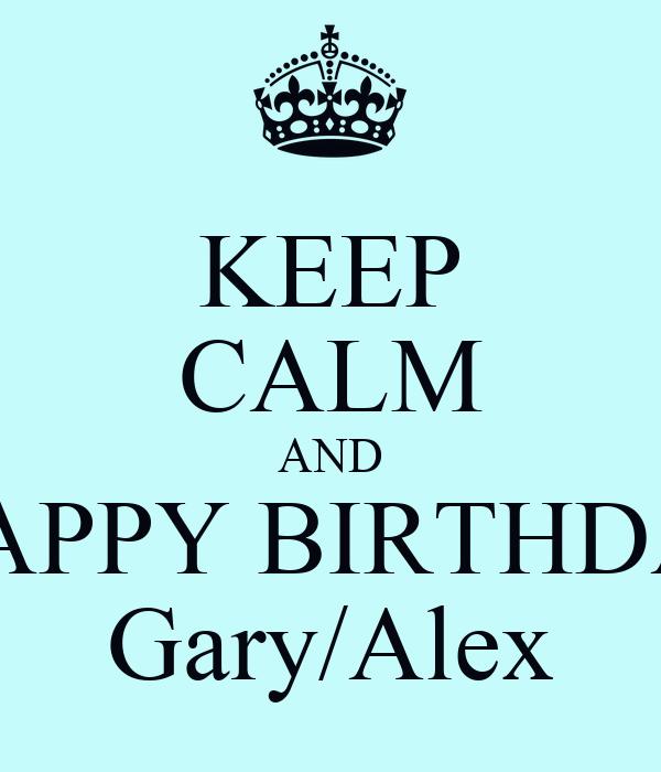 KEEP CALM AND  HAPPY BIRTHDAY Gary/Alex