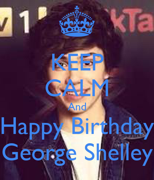 KEEP CALM And Happy Birthday George Shelley