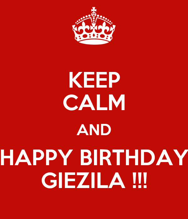 KEEP CALM AND HAPPY BIRTHDAY GIEZILA !!!