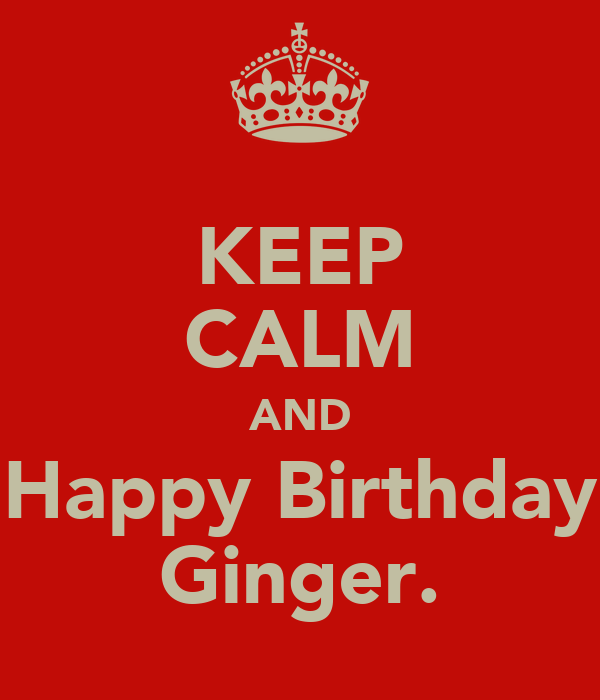 KEEP CALM AND Happy Birthday Ginger.