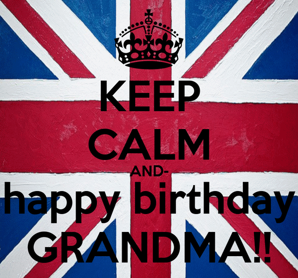 KEEP CALM AND- happy birthday GRANDMA!!