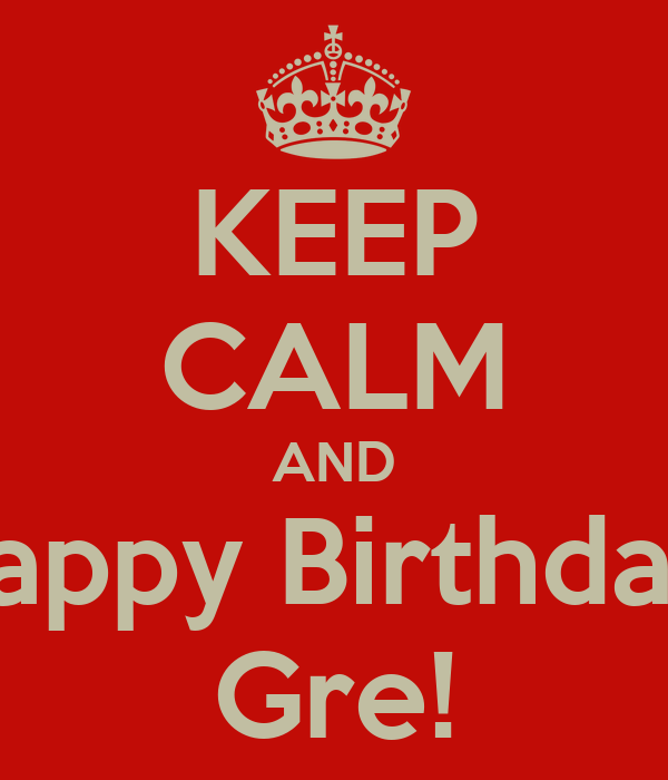 KEEP CALM AND Happy Birthday  Gre!