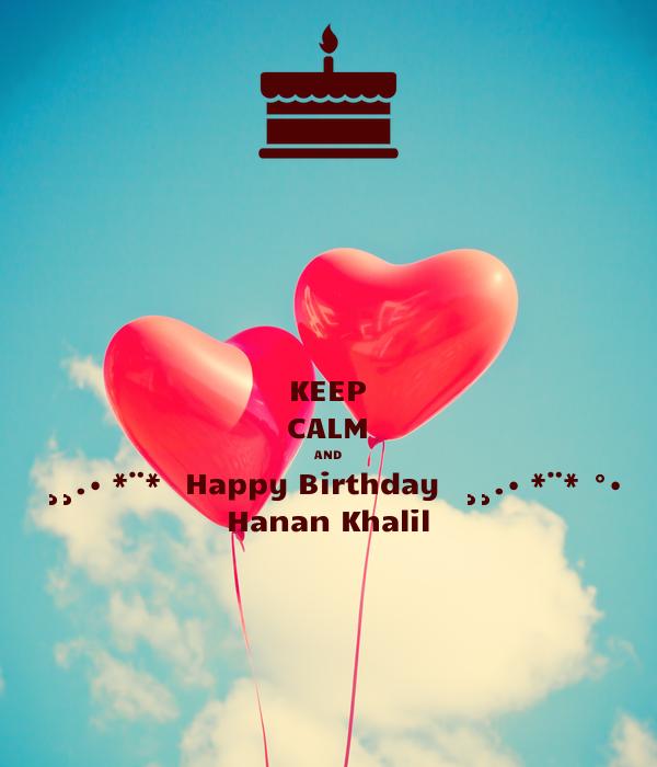 KEEP CALM AND ✿✿¸¸.•�*¨*✿✿ Happy Birthday ✿✿¸¸.•�*¨*✿✿°• Hanan Khalil