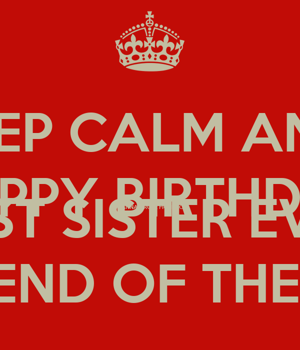 KEEP CALM AND  HAPPY BIRTHDAY HANNAH ROSE FIORILLO BEST SISTER EVER LOCE YOU TO THE END OF THE WORLD AND BACK