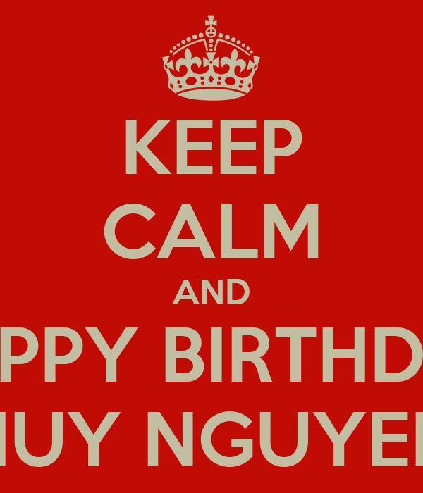 KEEP CALM AND HAPPY BIRTHDAY HUY NGUYEN