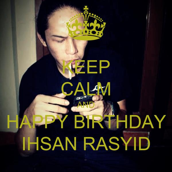 KEEP CALM AND HAPPY BIRTHDAY IHSAN RASYID