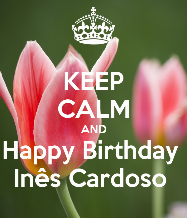 KEEP CALM AND Happy Birthday  Inês Cardoso