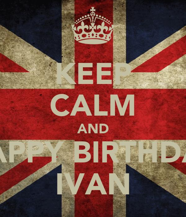 KEEP CALM AND HAPPY BIRTHDAY IVAN
