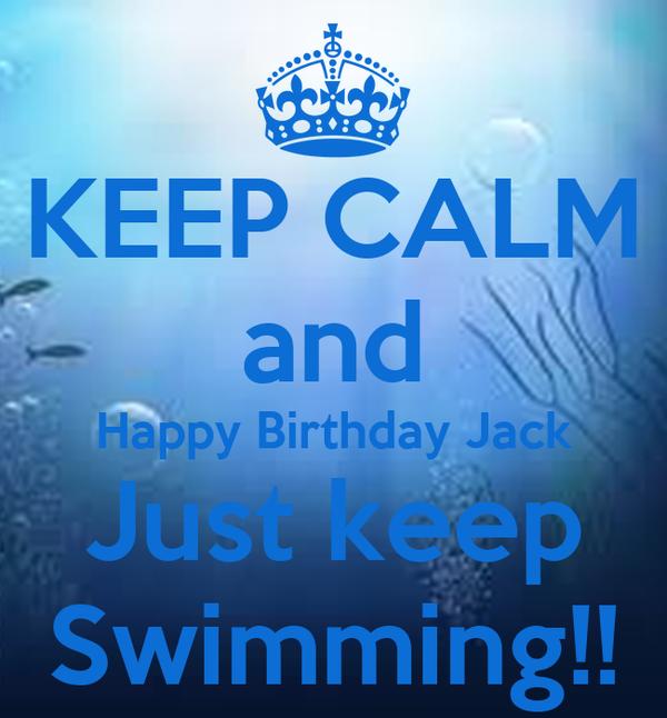 KEEP CALM and Happy Birthday Jack Just keep Swimming!!