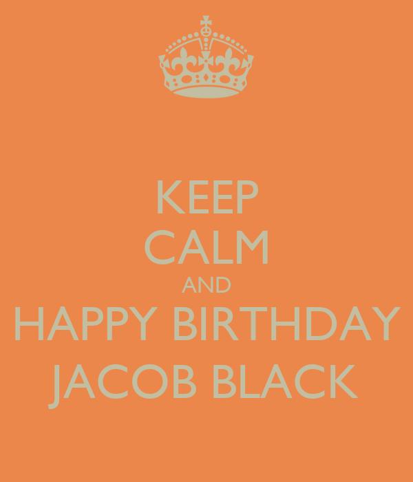 KEEP CALM AND HAPPY BIRTHDAY JACOB BLACK