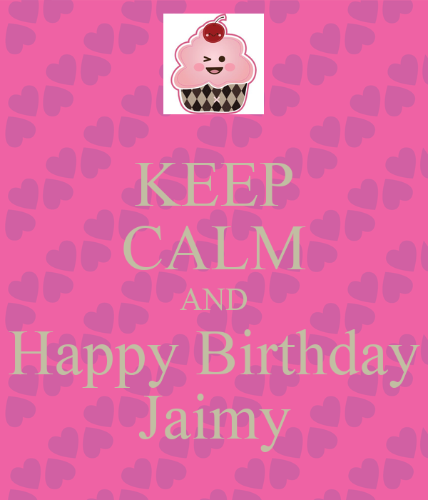 KEEP CALM AND Happy Birthday Jaimy