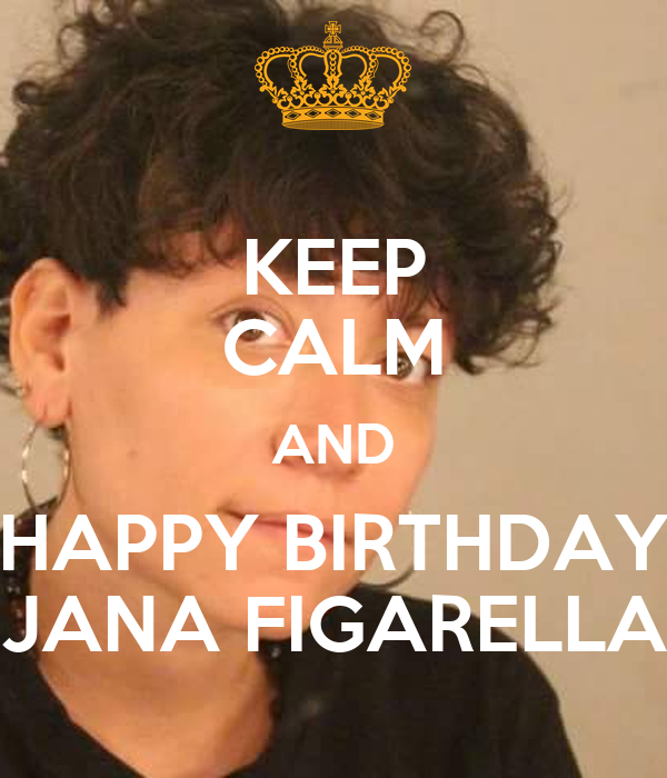 KEEP CALM AND HAPPY BIRTHDAY JANA FIGARELLA