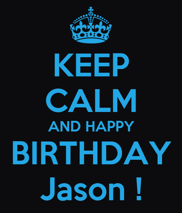 KEEP CALM AND HAPPY BIRTHDAY Jason !