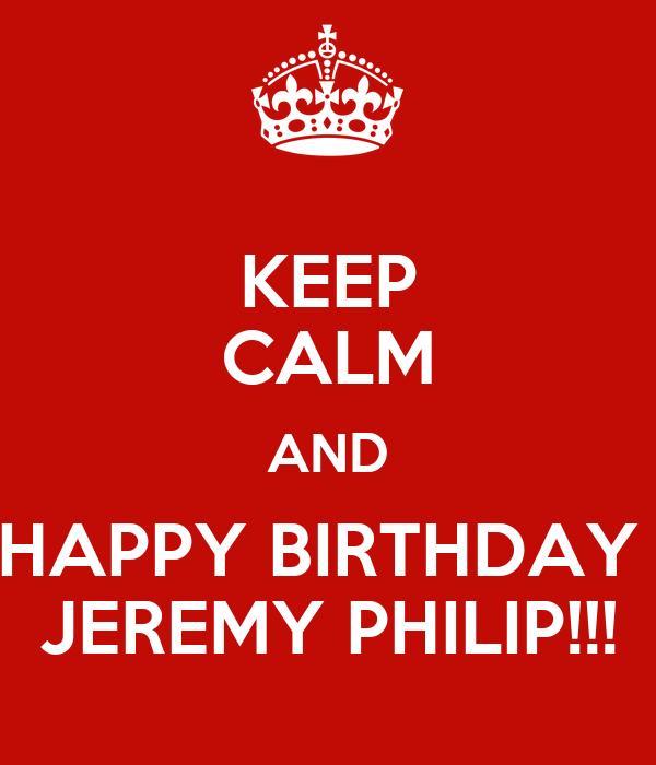 KEEP CALM AND HAPPY BIRTHDAY  JEREMY PHILIP!!!