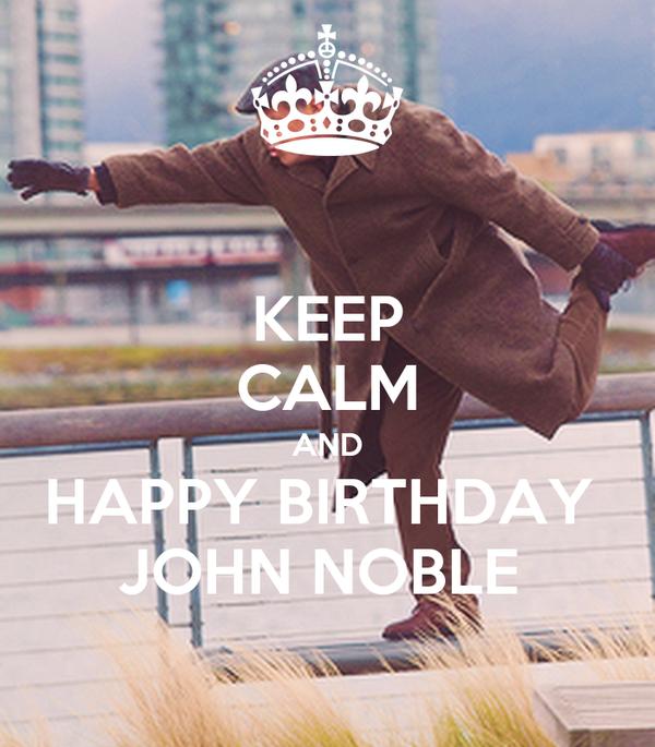 KEEP CALM AND HAPPY BIRTHDAY  JOHN NOBLE