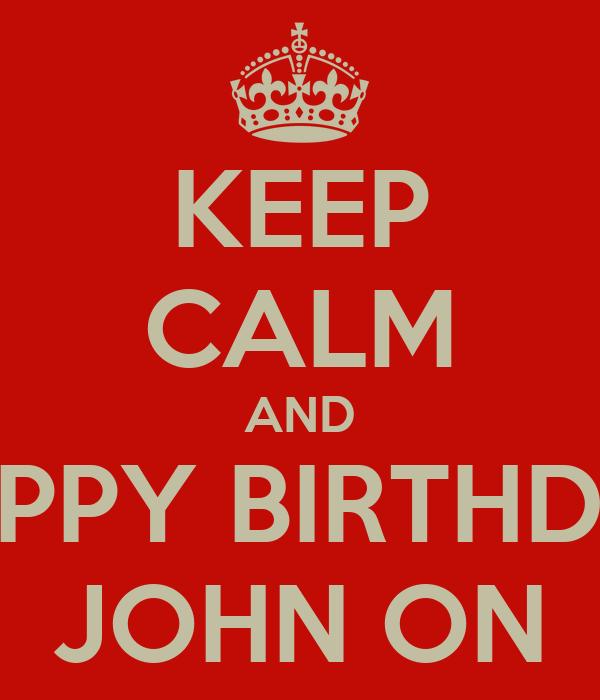 KEEP CALM AND HAPPY BIRTHDAY JOHN ON