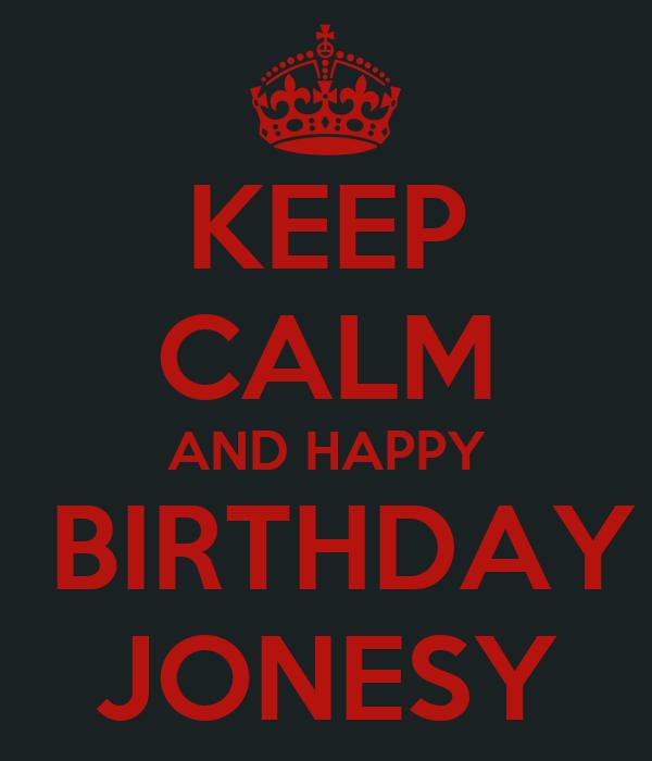 KEEP CALM AND HAPPY  BIRTHDAY JONESY