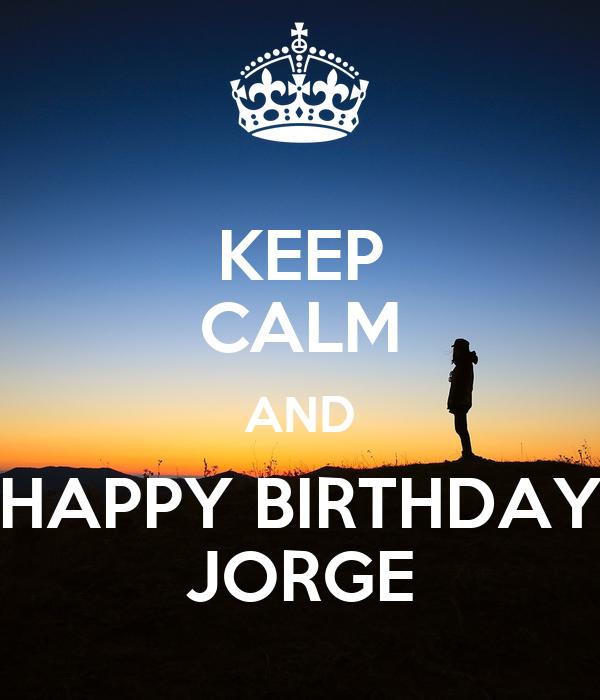 KEEP CALM AND HAPPY BIRTHDAY JORGE