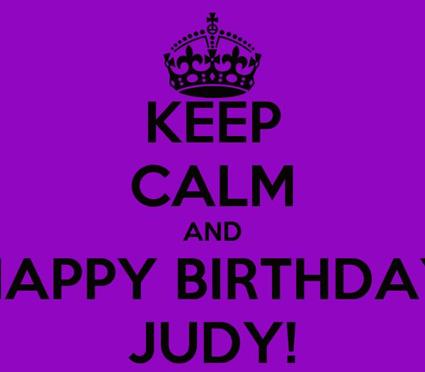 KEEP CALM AND HAPPY BIRTHDAY JUDY!