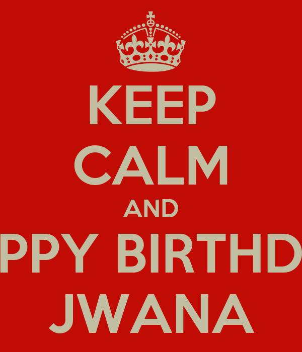KEEP CALM AND HAPPY BIRTHDAY JWANA