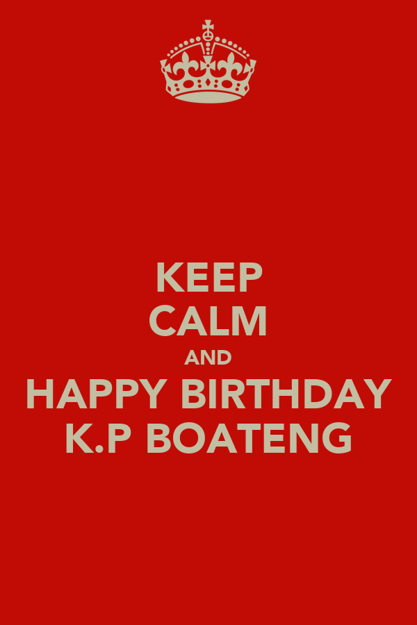 KEEP CALM AND HAPPY BIRTHDAY K.P BOATENG