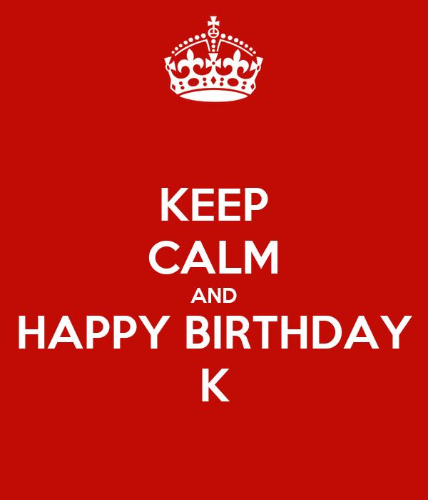 KEEP CALM AND HAPPY BIRTHDAY K