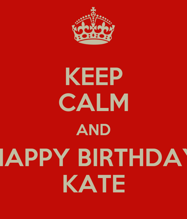 KEEP CALM AND HAPPY BIRTHDAY KATE