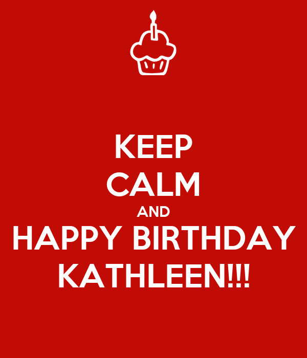 KEEP CALM AND HAPPY BIRTHDAY KATHLEEN!!!