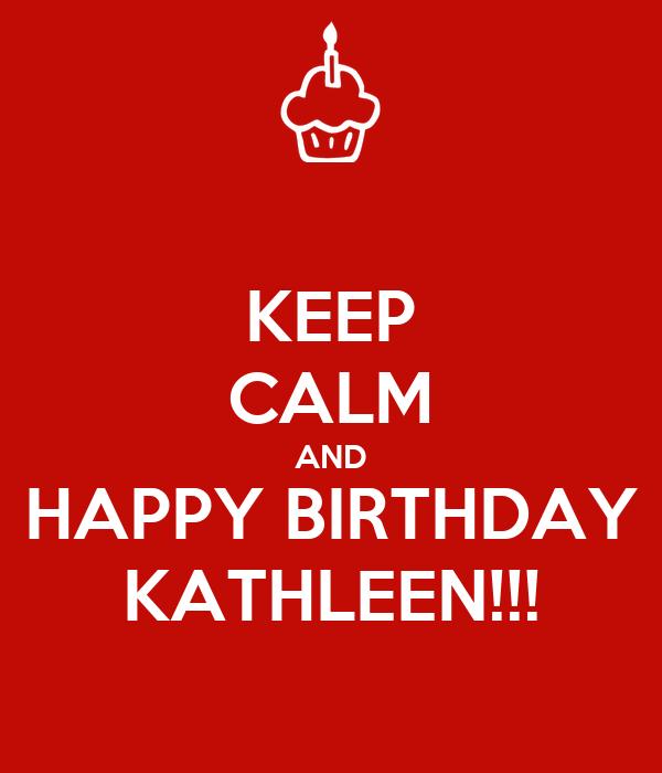 KEEP CALM AND HAPPY BIRTHDAY KATHLEEN!!!