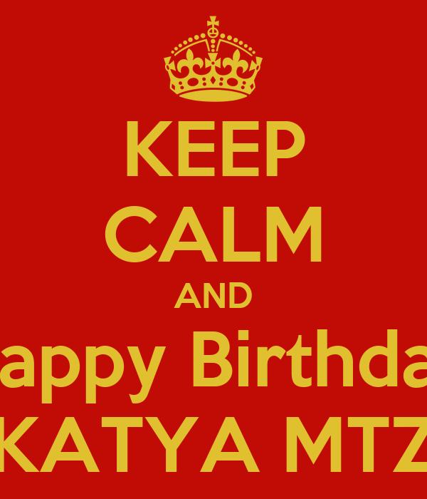 KEEP CALM AND Happy Birthday KATYA MTZ