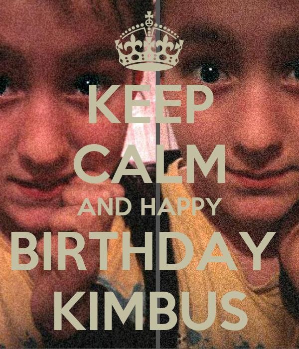 KEEP CALM AND HAPPY BIRTHDAY  KIMBUS