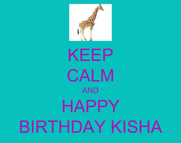 KEEP CALM AND HAPPY BIRTHDAY KISHA