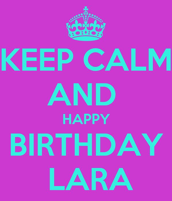 KEEP CALM AND  HAPPY BIRTHDAY  LARA