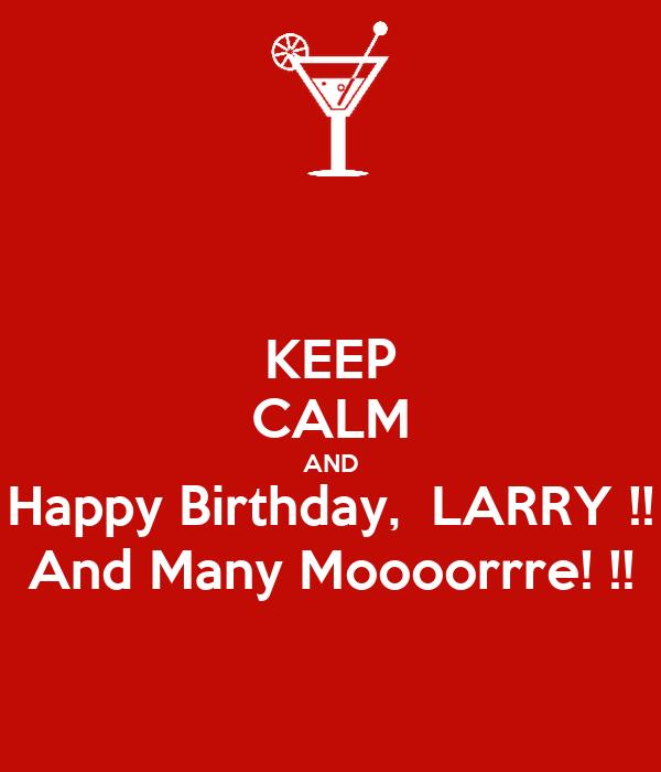 KEEP CALM AND Happy Birthday,  LARRY !! And Many Moooorrre! !!