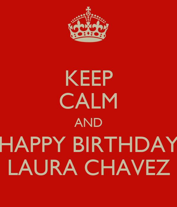 KEEP CALM AND HAPPY BIRTHDAY LAURA CHAVEZ