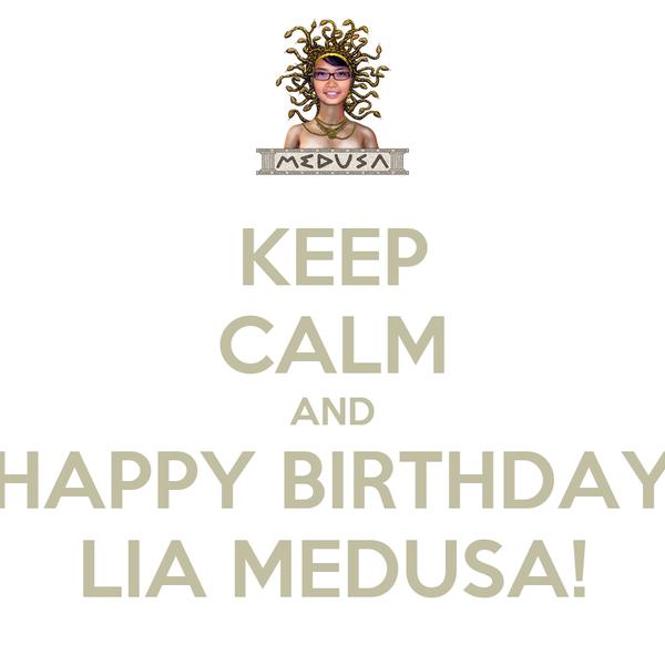 KEEP CALM AND HAPPY BIRTHDAY LIA MEDUSA!