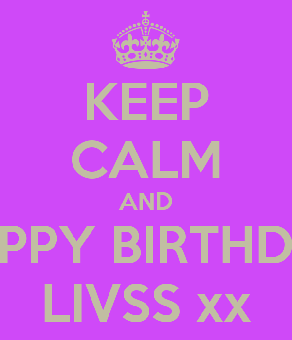 KEEP CALM AND HAPPY BIRTHDAY LIVSS xx